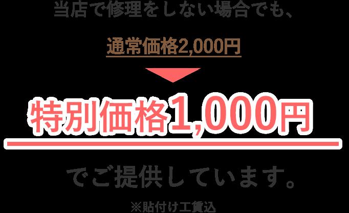 当店で修理をしない場合でも、通常価格3,000円→特別価格1,000円でご提供しています。※貼付け工賃、消費税込